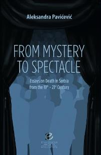 From Mystery to Spectacle. Essays on Death in Serbia from the 19th - 21th Century